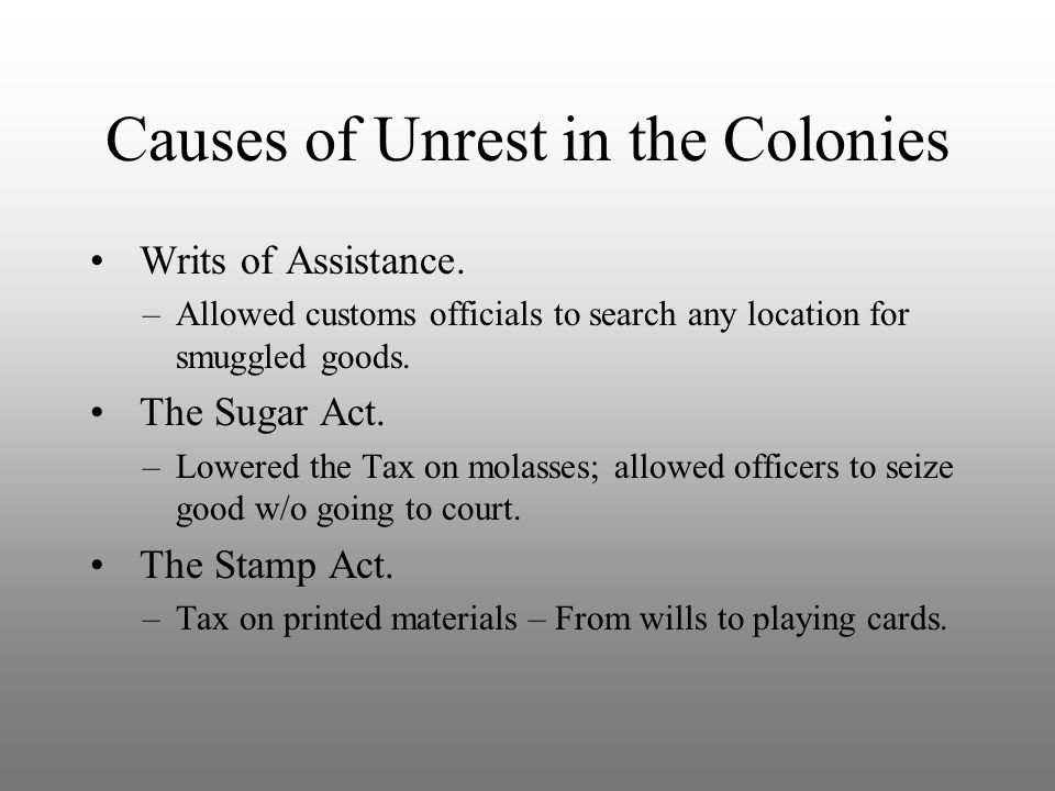 Causes of Unrest in the Colonies Writs of Assistance. –Allowed customs officials to search any location for smuggled goods. The Sugar Act. –Lowered th