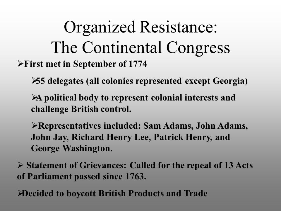 Organized Resistance: The Continental Congress  First met in September of 1774  55 delegates (all colonies represented except Georgia)  A political
