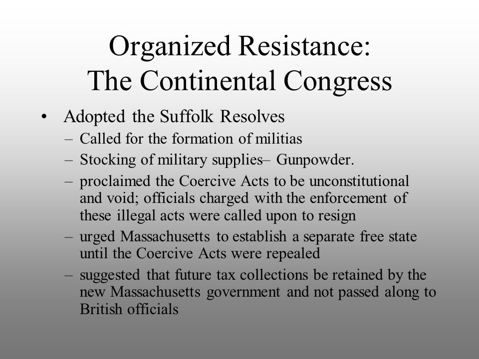 Organized Resistance: The Continental Congress Adopted the Suffolk Resolves –called for the creation and enforcement of a boycott of British goods and trade with Britain –advised the people of Massachusetts to appoint militia officers and commence arming their local forces –warned General Thomas Gage that efforts to arrest citizens on political charges would result in the detention of the arresting officersThomas Gage –announced that subjects no longer owe loyalty to a king who violates their rights.