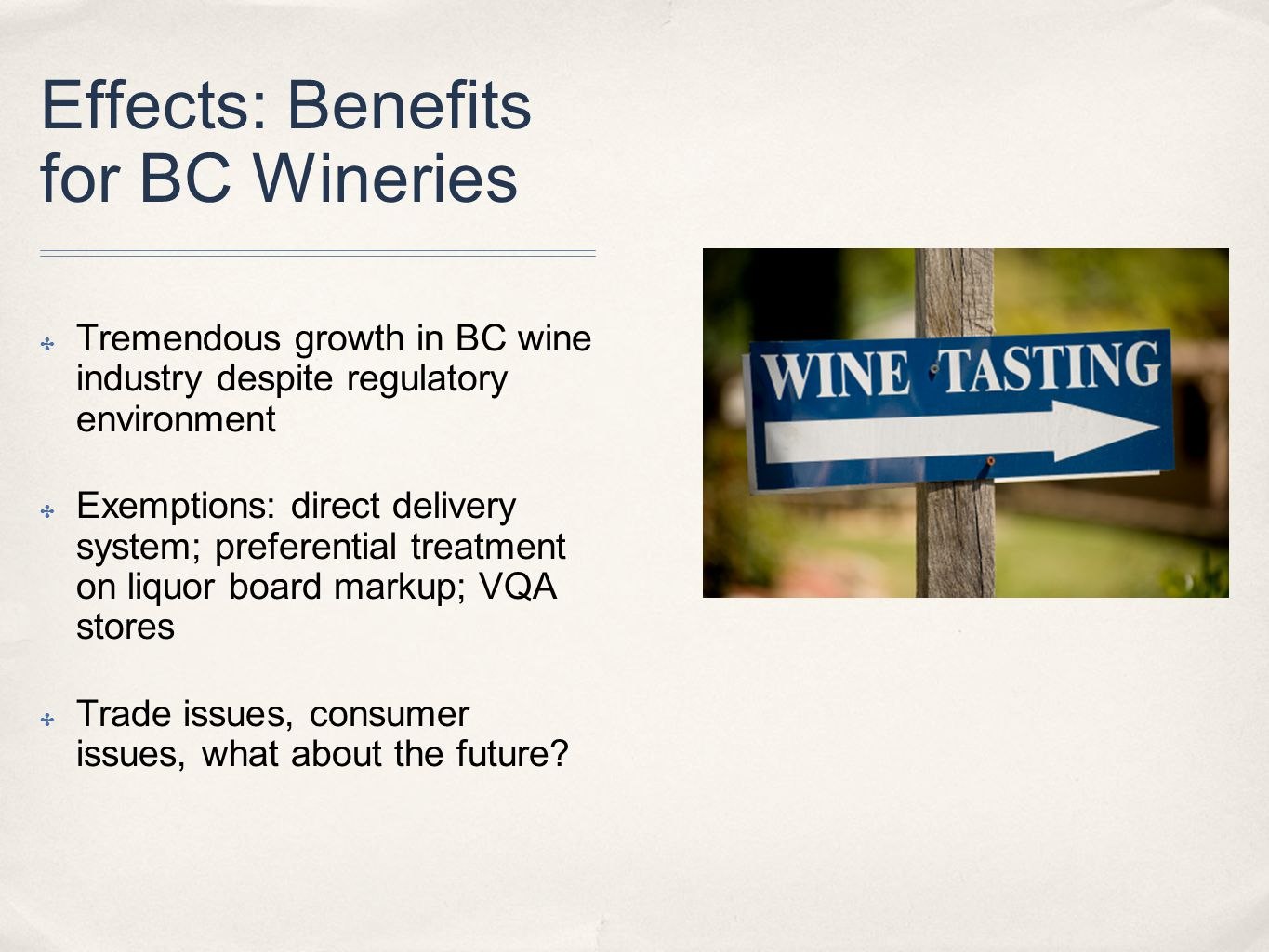 Effects: Benefits for BC Wineries ✤ Tremendous growth in BC wine industry despite regulatory environment ✤ Exemptions: direct delivery system; preferential treatment on liquor board markup; VQA stores ✤ Trade issues, consumer issues, what about the future?