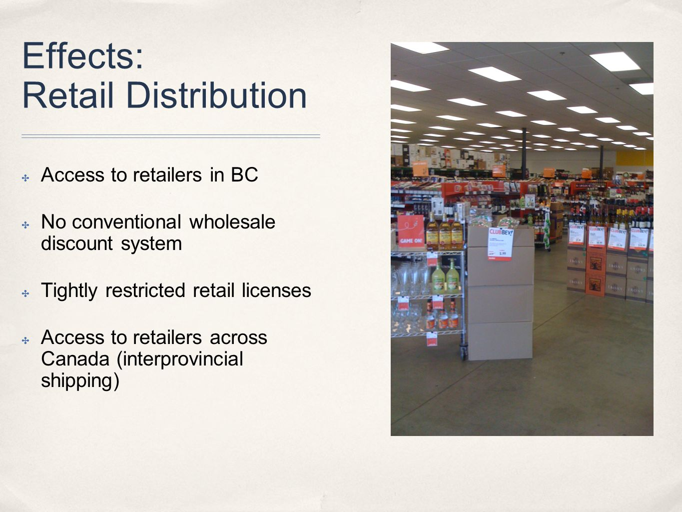 Effects: Retail Distribution ✤ Access to retailers in BC ✤ No conventional wholesale discount system ✤ Tightly restricted retail licenses ✤ Access to retailers across Canada (interprovincial shipping)