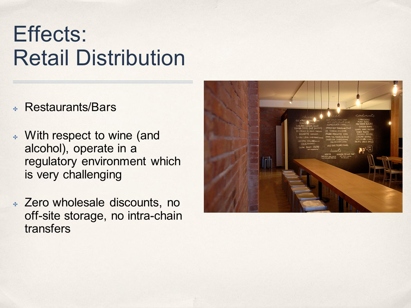 Effects: Retail Distribution ✤ Restaurants/Bars ✤ With respect to wine (and alcohol), operate in a regulatory environment which is very challenging ✤ Zero wholesale discounts, no off-site storage, no intra-chain transfers