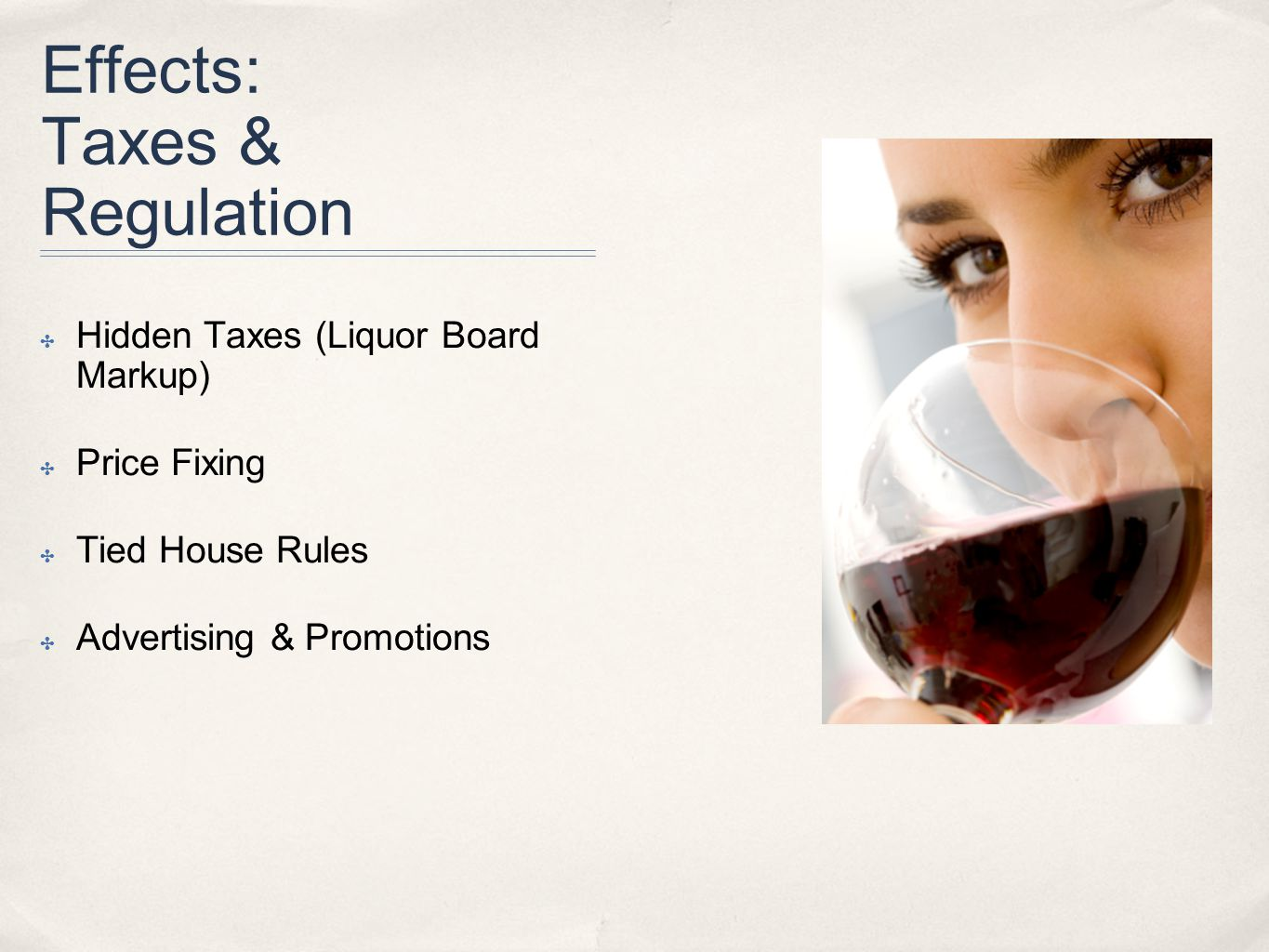 Effects: Taxes & Regulation ✤ Hidden Taxes (Liquor Board Markup) ✤ Price Fixing ✤ Tied House Rules ✤ Advertising & Promotions