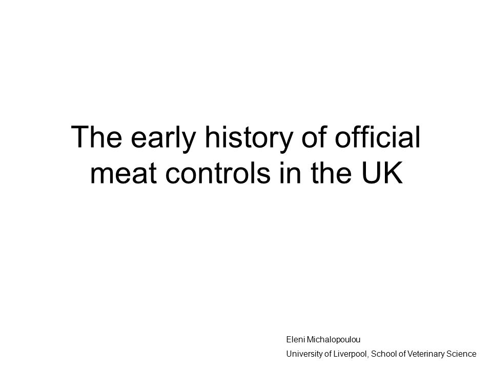 The early history of official meat controls in the UK Eleni Michalopoulou University of Liverpool, School of Veterinary Science