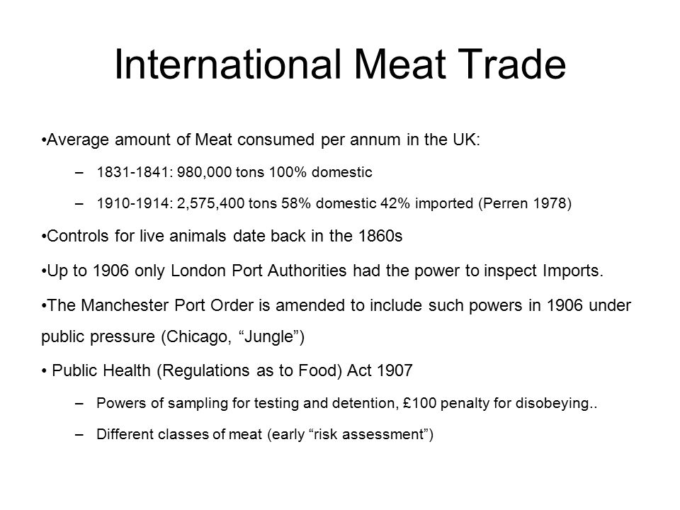 International Meat Trade Average amount of Meat consumed per annum in the UK: –1831-1841: 980,000 tons 100% domestic –1910-1914: 2,575,400 tons 58% domestic 42% imported (Perren 1978) Controls for live animals date back in the 1860s Up to 1906 only London Port Authorities had the power to inspect Imports.