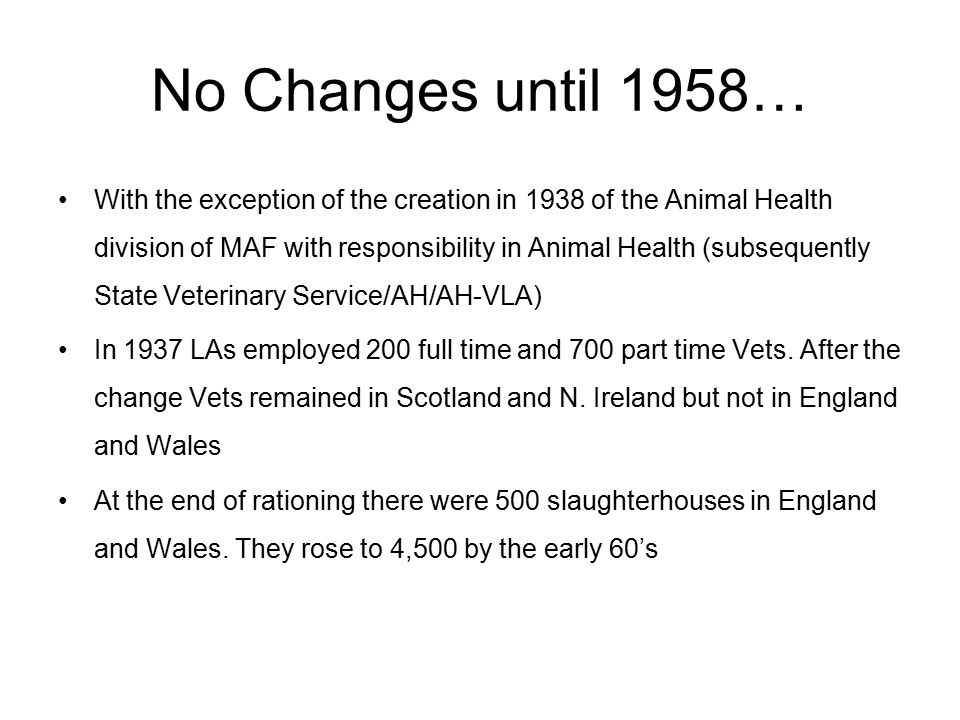 No Changes until 1958… With the exception of the creation in 1938 of the Animal Health division of MAF with responsibility in Animal Health (subsequently State Veterinary Service/AH/AH-VLA) In 1937 LAs employed 200 full time and 700 part time Vets.