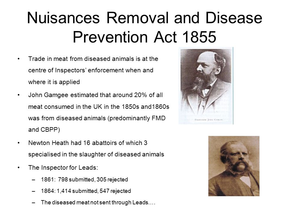 Nuisances Removal and Disease Prevention Act 1855 Trade in meat from diseased animals is at the centre of Inspectors' enforcement when and where it is applied John Gamgee estimated that around 20% of all meat consumed in the UK in the 1850s and1860s was from diseased animals (predominantly FMD and CBPP) Newton Heath had 16 abattoirs of which 3 specialised in the slaughter of diseased animals The Inspector for Leads: –1861: 798 submitted, 305 rejected –1864: 1,414 submitted, 547 rejected –The diseased meat not sent through Leads….