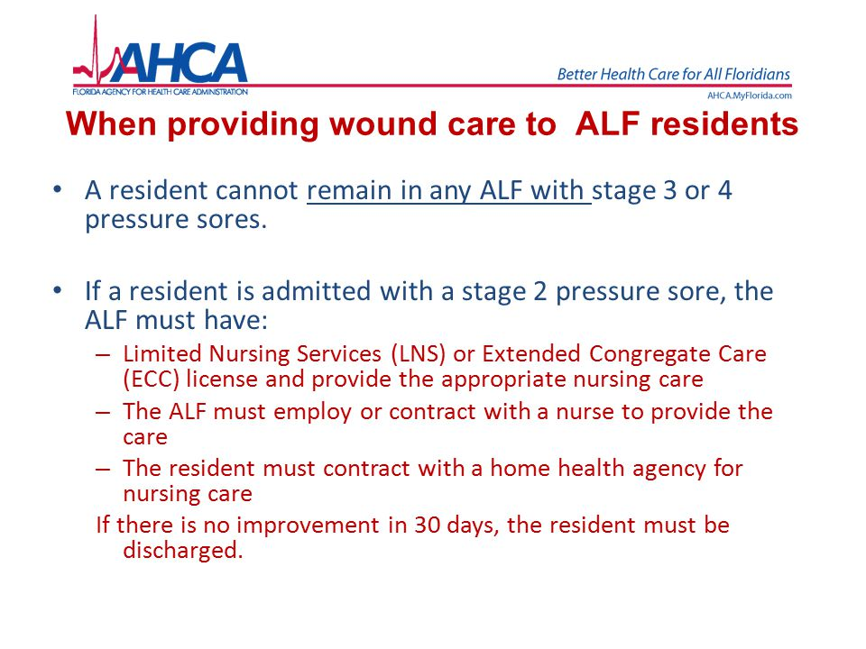 When providing wound care to ALF residents A resident cannot remain in any ALF with stage 3 or 4 pressure sores. If a resident is admitted with a stag