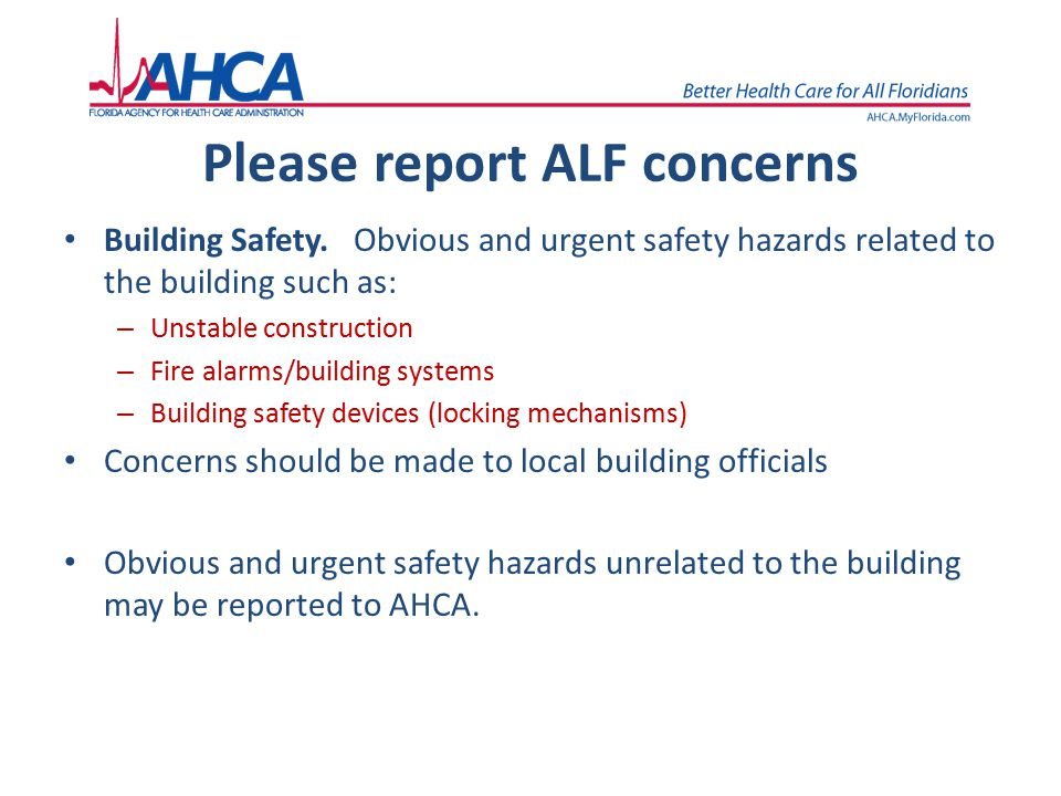 Please report ALF concerns Building Safety. Obvious and urgent safety hazards related to the building such as: – Unstable construction – Fire alarms/b