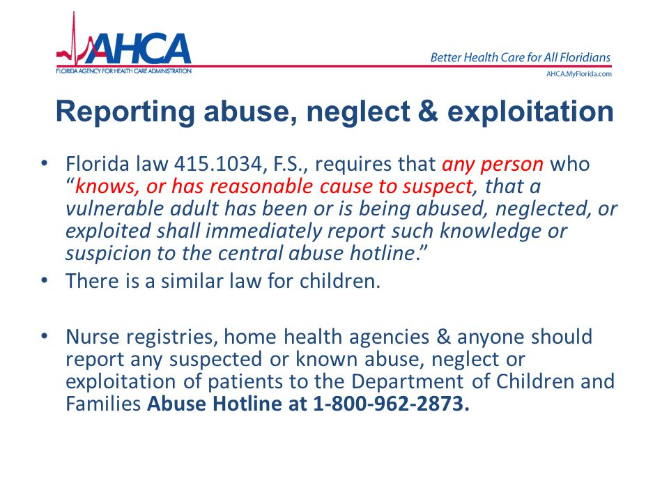 "Reporting abuse, neglect & exploitation Florida law 415.1034, F.S., requires that any person who ""knows, or has reasonable cause to suspect, that a vu"