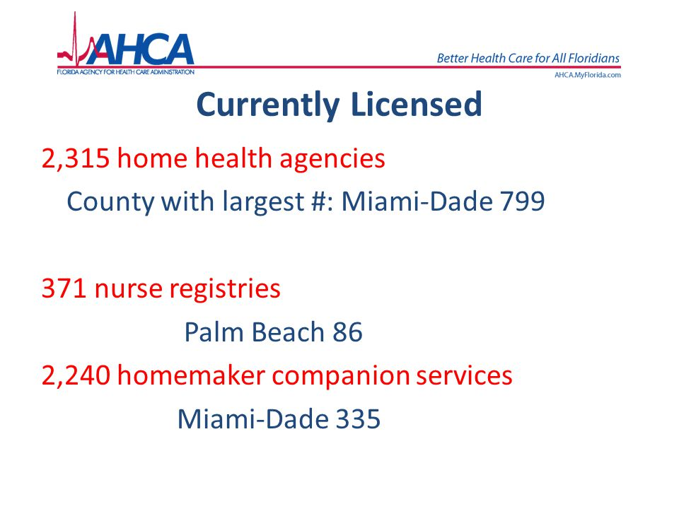 Currently Licensed 2,315 home health agencies County with largest #: Miami-Dade 799 371 nurse registries Palm Beach 86 2,240 homemaker companion servi