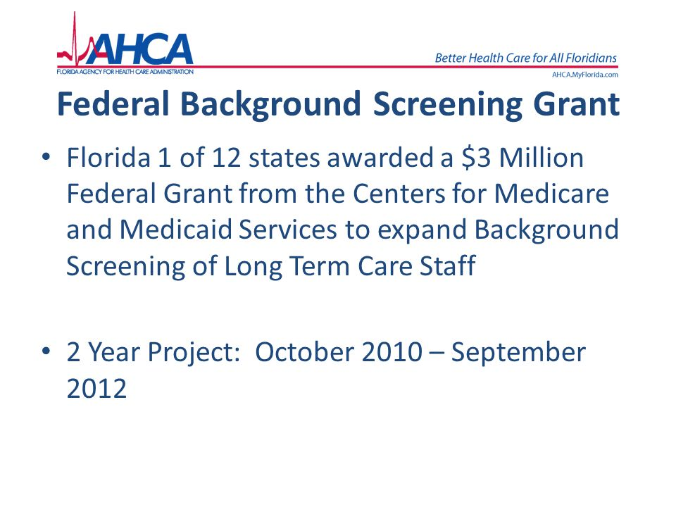 Federal Background Screening Grant Florida 1 of 12 states awarded a $3 Million Federal Grant from the Centers for Medicare and Medicaid Services to ex