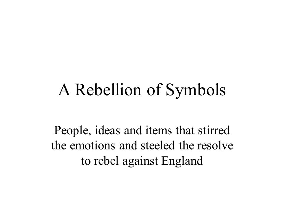 A Rebellion of Symbols People, ideas and items that stirred the emotions and steeled the resolve to rebel against England