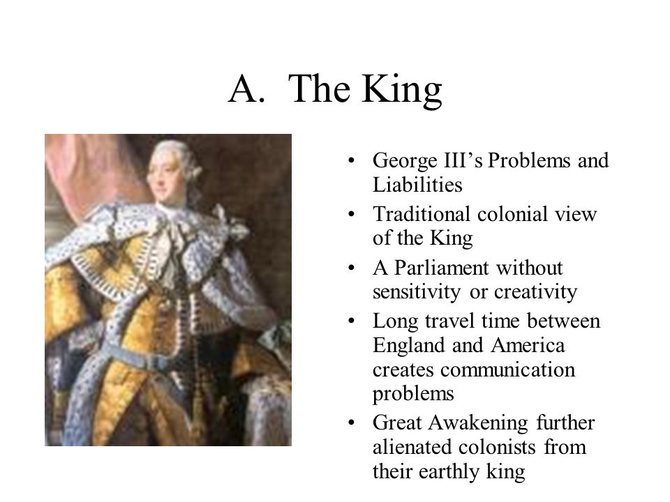 A. The King George III's Problems and Liabilities Traditional colonial view of the King A Parliament without sensitivity or creativity Long travel tim