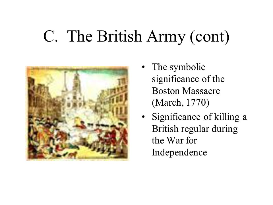 C. The British Army (cont) The symbolic significance of the Boston Massacre (March, 1770) Significance of killing a British regular during the War for