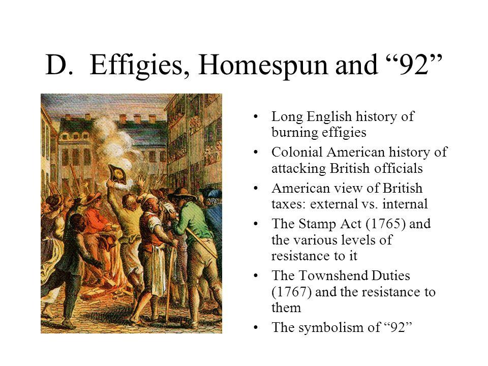 "D. Effigies, Homespun and ""92"" Long English history of burning effigies Colonial American history of attacking British officials American view of Brit"