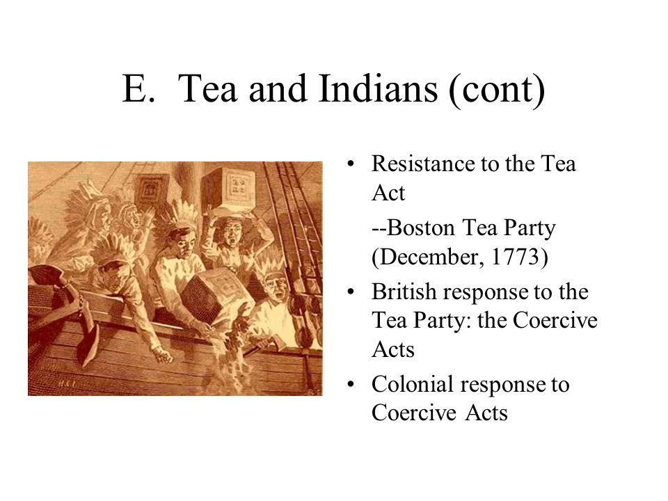 E. Tea and Indians (cont) Resistance to the Tea Act --Boston Tea Party (December, 1773) British response to the Tea Party: the Coercive Acts Colonial