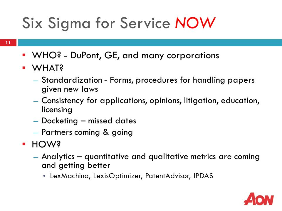 Six Sigma for Service NOW  WHO? - DuPont, GE, and many corporations  WHAT? ― Standardization - Forms, procedures for handling papers given new laws