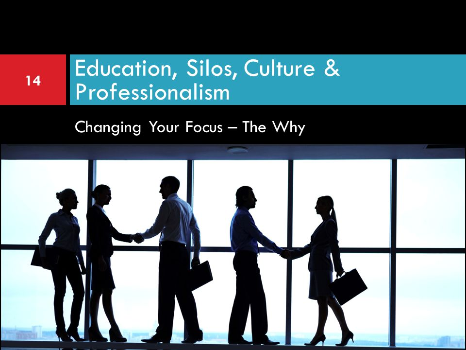 Changing Your Focus – The Why Education, Silos, Culture & Professionalism 14