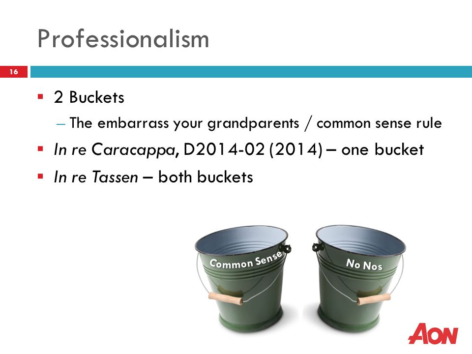 Professionalism  2 Buckets ― The embarrass your grandparents / common sense rule  In re Caracappa, D2014-02 (2014) – one bucket  In re Tassen – bot