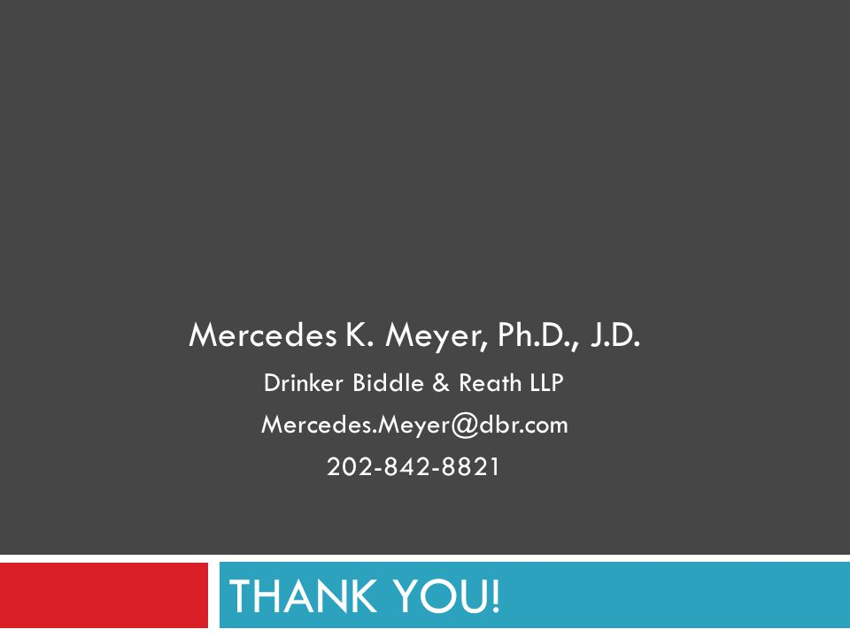 THANK YOU! Mercedes K. Meyer, Ph.D., J.D. Drinker Biddle & Reath LLP Mercedes.Meyer@dbr.com 202-842-8821