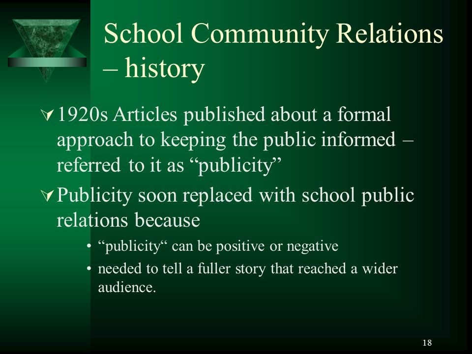 18 School Community Relations – history  1920s Articles published about a formal approach to keeping the public informed – referred to it as publicity  Publicity soon replaced with school public relations because publicity can be positive or negative needed to tell a fuller story that reached a wider audience.