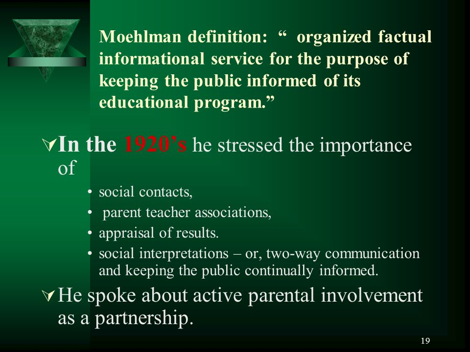 19 Moehlman definition: organized factual informational service for the purpose of keeping the public informed of its educational program.  In the 1920's he stressed the importance of social contacts, parent teacher associations, appraisal of results.