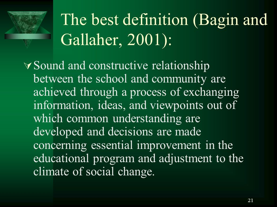 21 The best definition (Bagin and Gallaher, 2001):  Sound and constructive relationship between the school and community are achieved through a process of exchanging information, ideas, and viewpoints out of which common understanding are developed and decisions are made concerning essential improvement in the educational program and adjustment to the climate of social change.