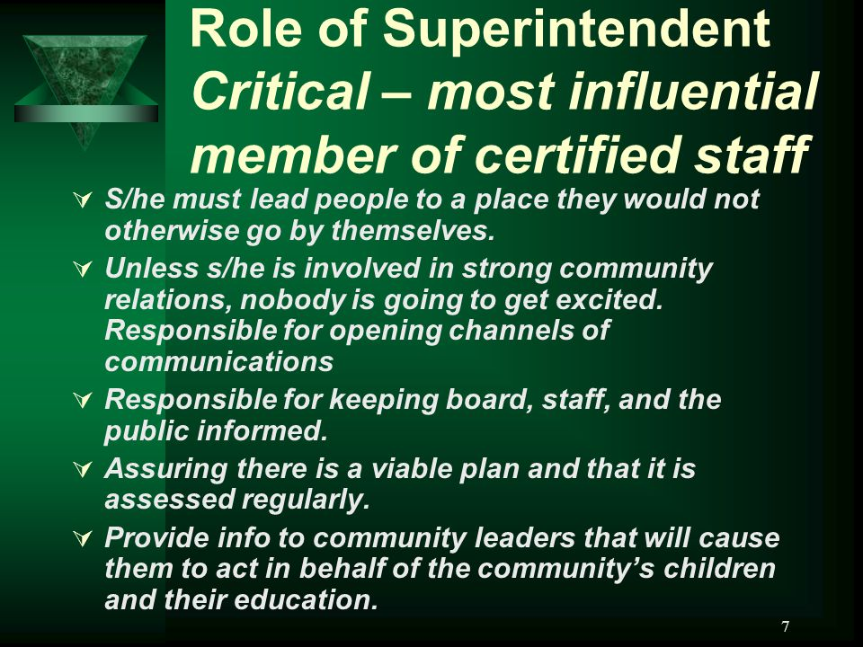 7 Role of Superintendent Critical – most influential member of certified staff  S/he must lead people to a place they would not otherwise go by themselves.