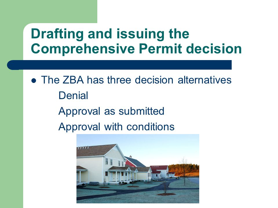 Drafting and issuing the Comprehensive Permit decision The ZBA has three decision alternatives Denial Approval as submitted Approval with conditions