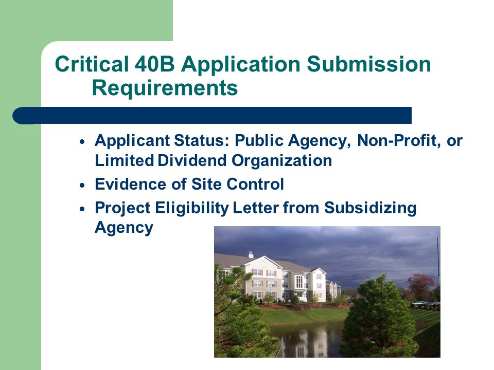 Critical 40B Application Submission Requirements  Applicant Status: Public Agency, Non-Profit, or Limited Dividend Organization  Evidence of Site Control  Project Eligibility Letter from Subsidizing Agency