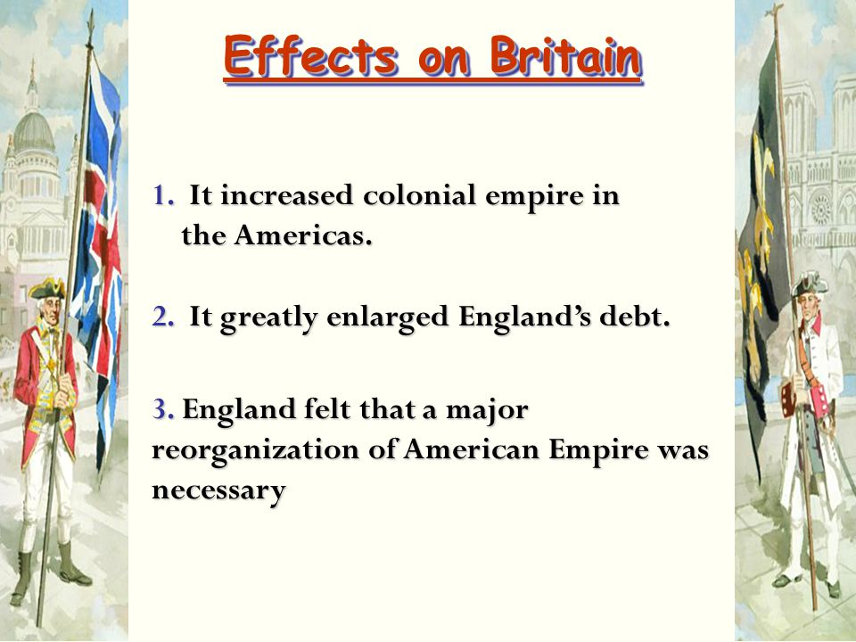 1. It increased colonial empire in the Americas. 2. It greatly enlarged England's debt. 3. England felt that a major reorganization of American Empire
