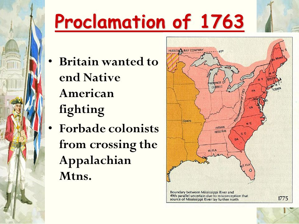 Proclamation of 1763 Britain wanted to end Native American fighting Forbade colonists from crossing the Appalachian Mtns.