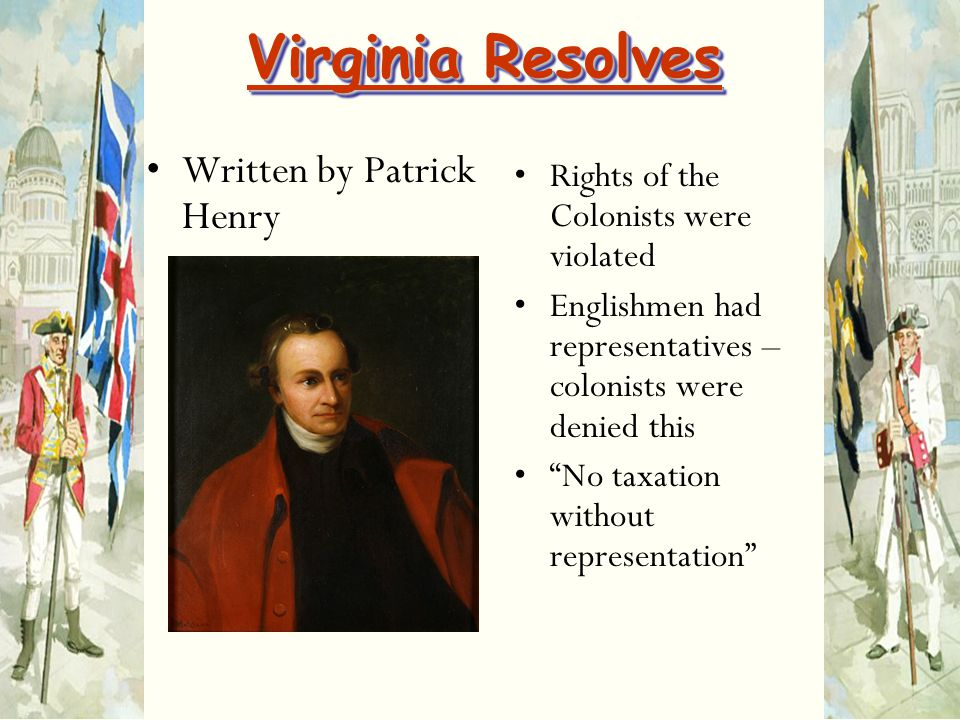 "Virginia Resolves Written by Patrick Henry Rights of the Colonists were violated Englishmen had representatives – colonists were denied this ""No taxat"