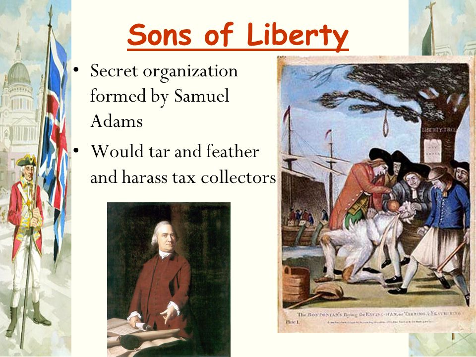 Sons of Liberty Secret organization formed by Samuel Adams Would tar and feather and harass tax collectors
