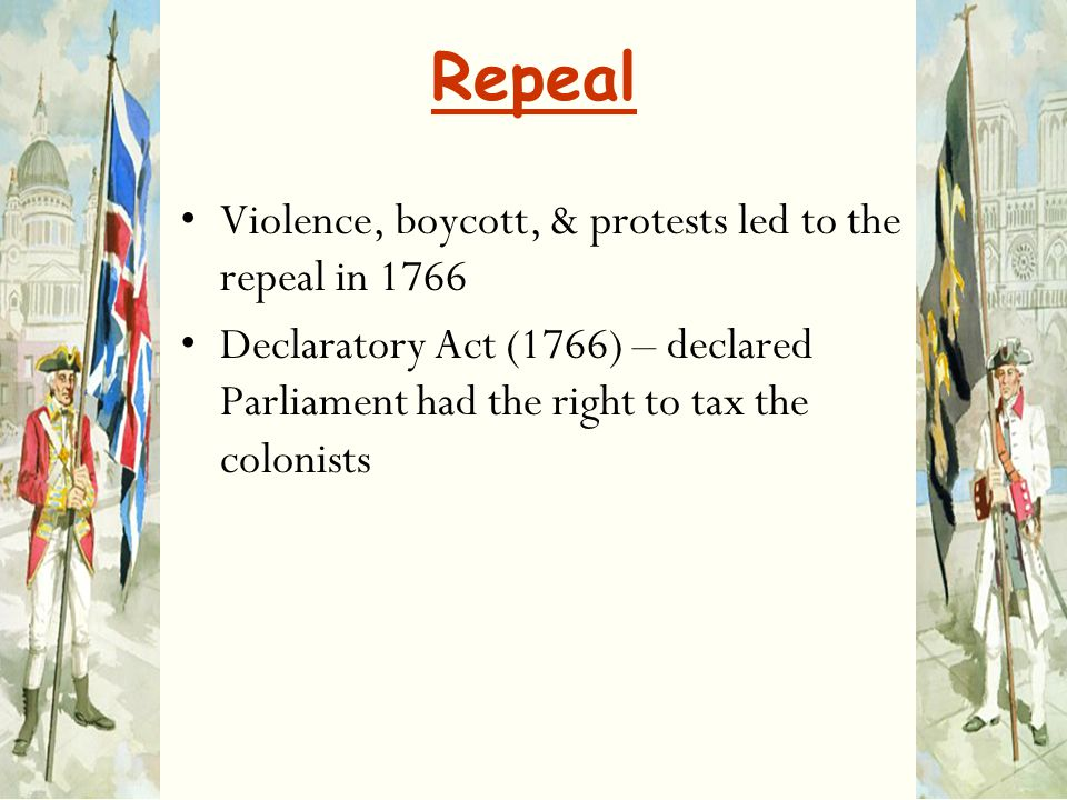Repeal Violence, boycott, & protests led to the repeal in 1766 Declaratory Act (1766) – declared Parliament had the right to tax the colonists