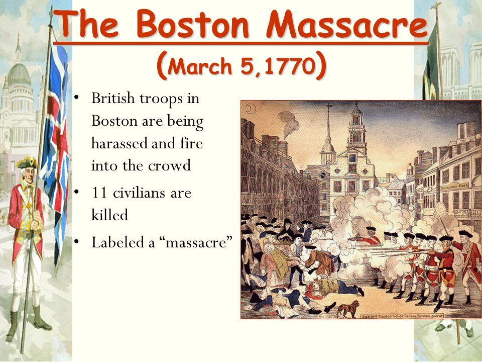 "The Boston Massacre ( March 5,1770 ) British troops in Boston are being harassed and fire into the crowd 11 civilians are killed Labeled a ""massacre"""