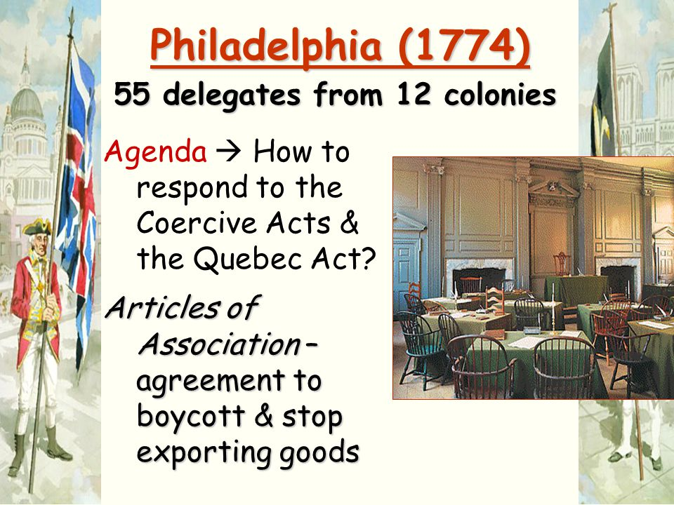 Philadelphia (1774) 55 delegates from 12 colonies Agenda  How to respond to the Coercive Acts & the Quebec Act? Articles of Association – agreement t