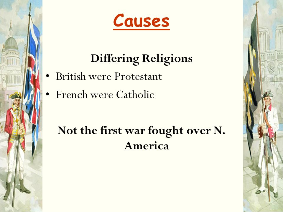 Causes Differing Religions British were Protestant French were Catholic Not the first war fought over N. America