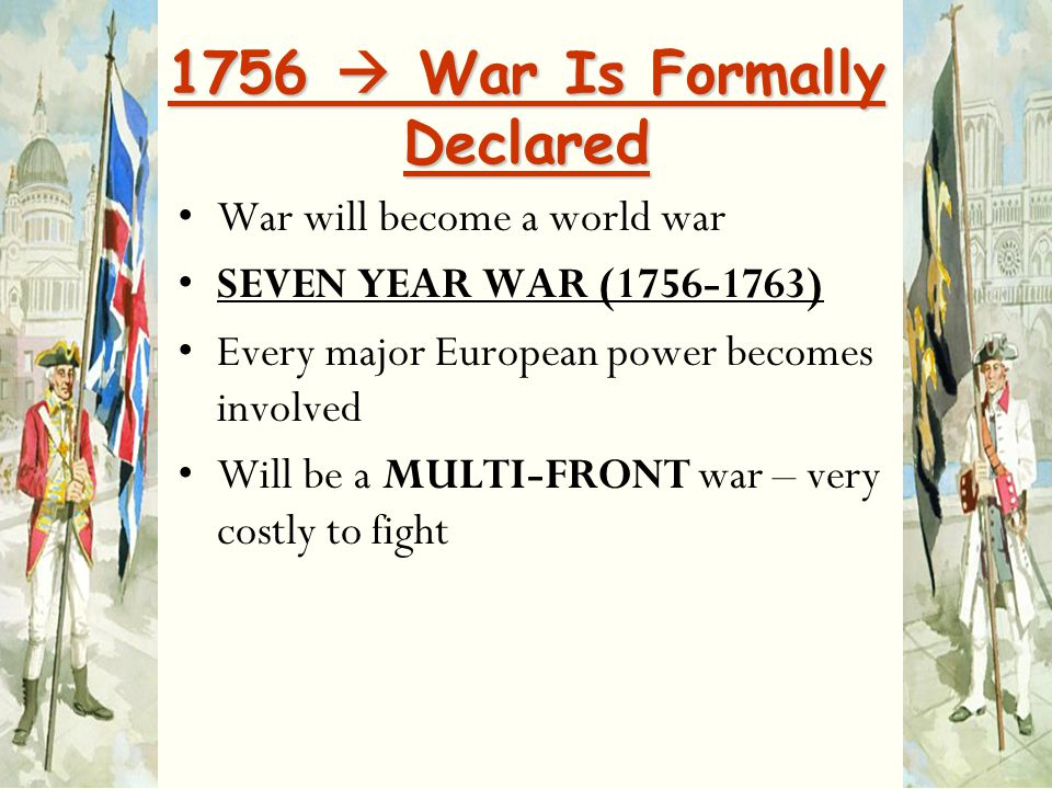 1756  War Is Formally Declared War will become a world war SEVEN YEAR WAR (1756-1763) Every major European power becomes involved Will be a MULTI-FRO