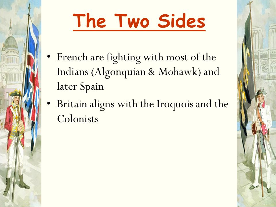 The Two Sides French are fighting with most of the Indians (Algonquian & Mohawk) and later Spain Britain aligns with the Iroquois and the Colonists