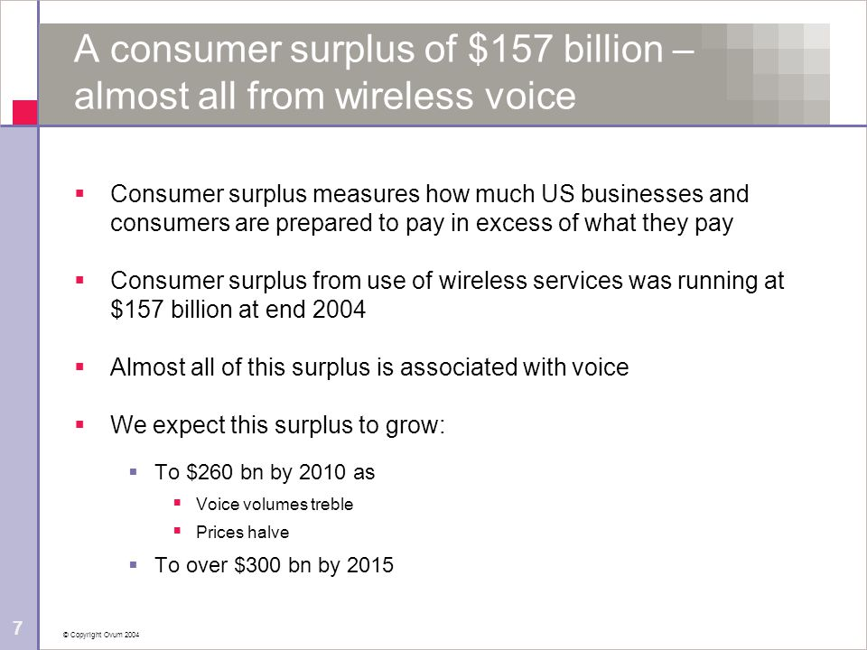 © Copyright Ovum 2004 7 A consumer surplus of $157 billion – almost all from wireless voice  Consumer surplus measures how much US businesses and con