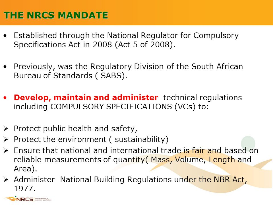 THE NRCS MANDATE Established through the National Regulator for Compulsory Specifications Act in 2008 (Act 5 of 2008). Previously, was the Regulatory