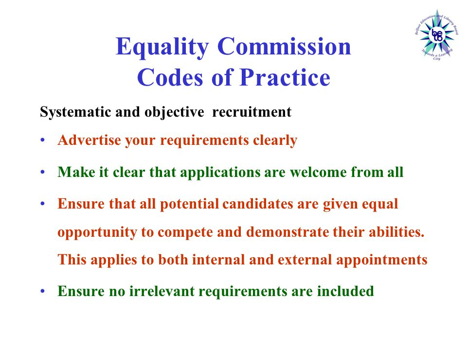 Equality Commission Codes of Practice Systematic and objective recruitment Advertise your requirements clearly Make it clear that applications are welcome from all Ensure that all potential candidates are given equal opportunity to compete and demonstrate their abilities.