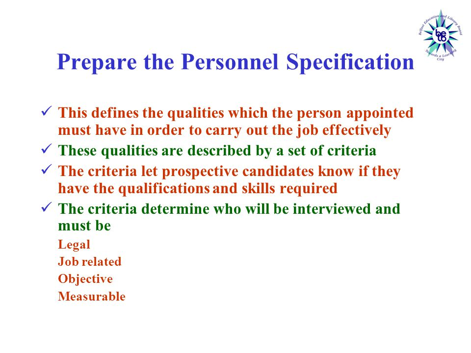Prepare the Personnel Specification This defines the qualities which the person appointed must have in order to carry out the job effectively These qualities are described by a set of criteria The criteria let prospective candidates know if they have the qualifications and skills required The criteria determine who will be interviewed and must be Legal Job related Objective Measurable