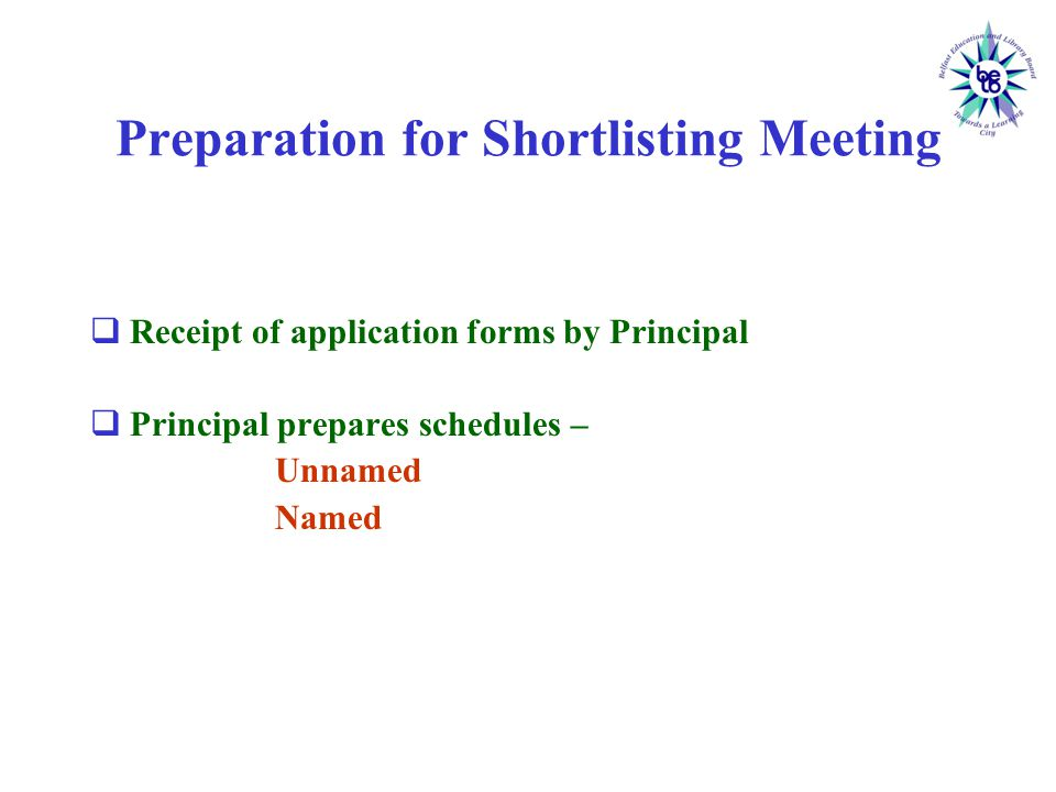 Preparation for Shortlisting Meeting  Receipt of application forms by Principal  Principal prepares schedules – Unnamed Named