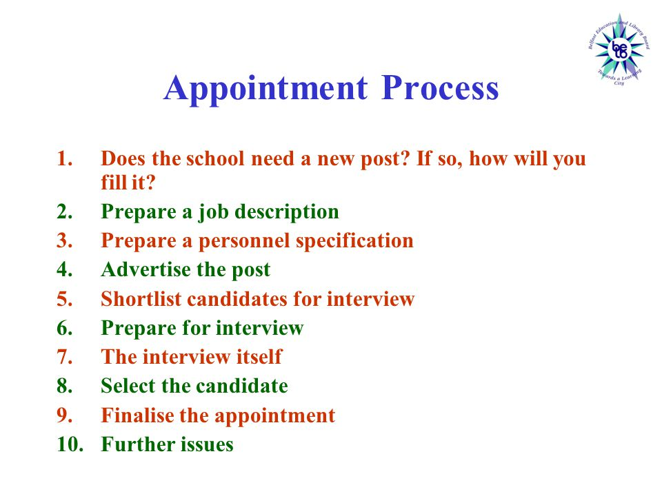 Prepare the job description This describes the job to be done in terms of its :  Title  Purpose  Duties/ Responsibilities It shows where the job fits into the overall structure of the school It tells candidates what is expected of them It will facilitate any appraisal procedure It defines tasks, not methods It is not fixed for all time It allows Governors to determine the qualities a person must have in order to do the job effectively