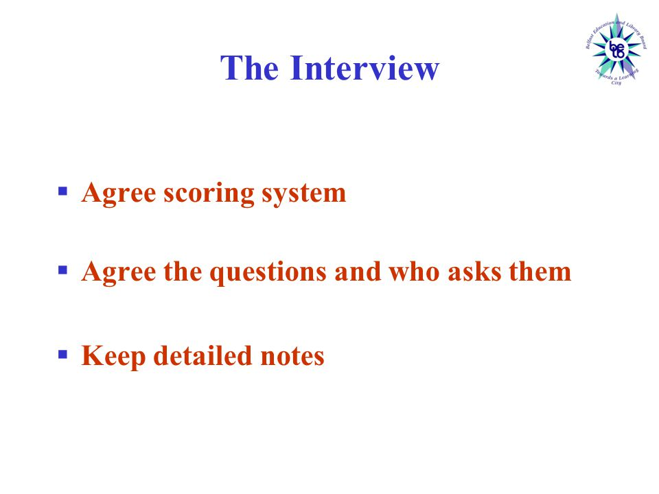 The Interview  Agree scoring system  Agree the questions and who asks them  Keep detailed notes
