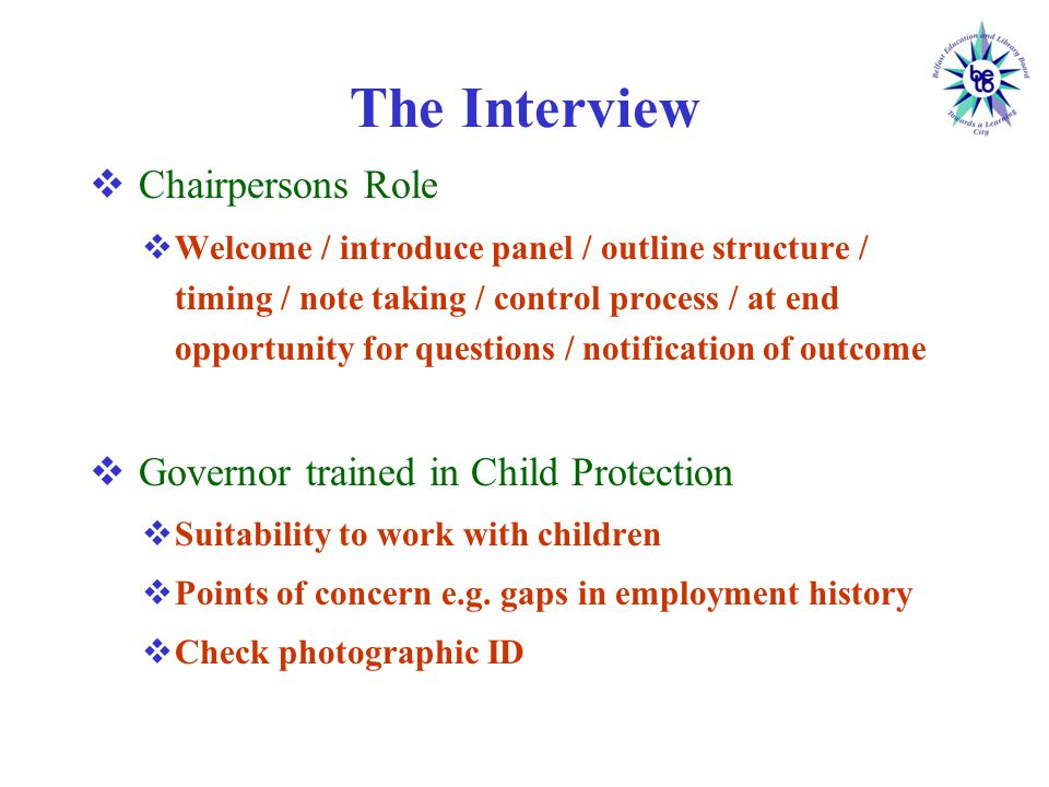 The Interview  Chairpersons Role  Welcome / introduce panel / outline structure / timing / note taking / control process / at end opportunity for questions / notification of outcome  Governor trained in Child Protection  Suitability to work with children  Points of concern e.g.