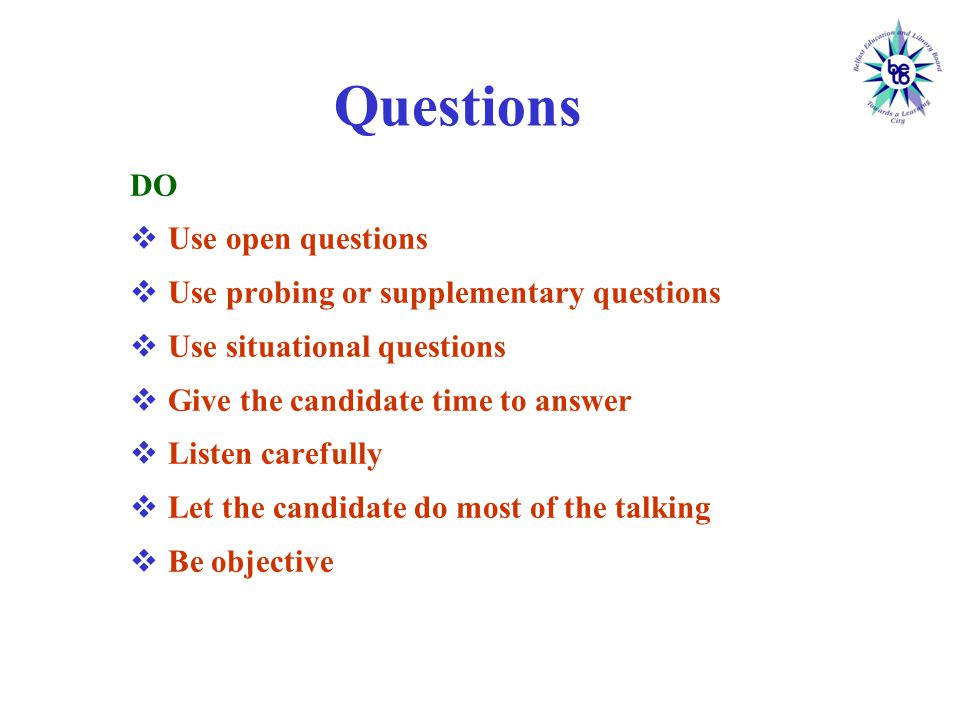 Questions DO  Use open questions  Use probing or supplementary questions  Use situational questions  Give the candidate time to answer  Listen carefully  Let the candidate do most of the talking  Be objective